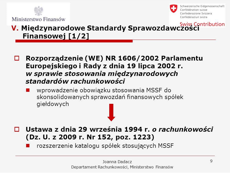 Joanna Dadacz Departament Rachunkowości, Ministerstwo Finansów 9 V. Międzynarodowe Standardy Sprawozdawczości Finansowej [1/2] Rozporządzenie (WE) NR