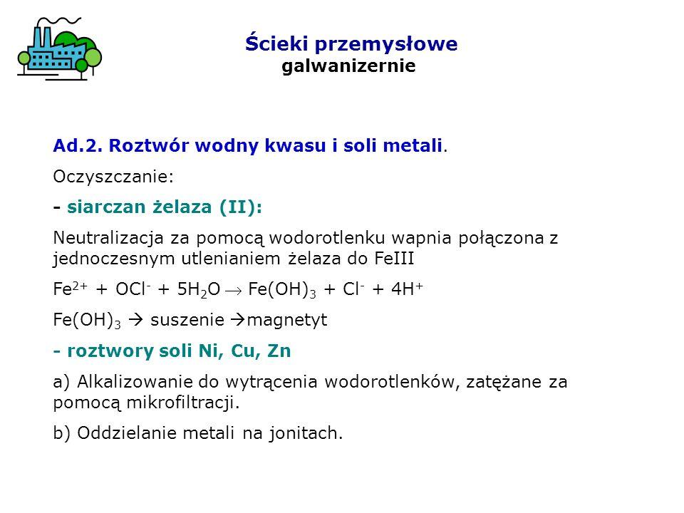 Ścieki przemysłowe galwanizernie Ad.2. Roztwór wodny kwasu i soli metali. Oczyszczanie: - siarczan żelaza (II): Neutralizacja za pomocą wodorotlenku w