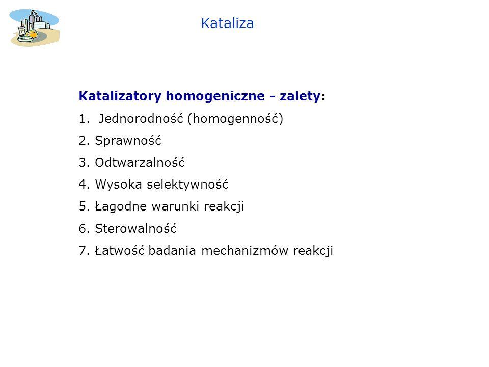 Kataliza Katalizatory homogeniczne - zalety: 1.Jednorodność (homogenność) 2. Sprawność 3. Odtwarzalność 4. Wysoka selektywność 5. Łagodne warunki reak