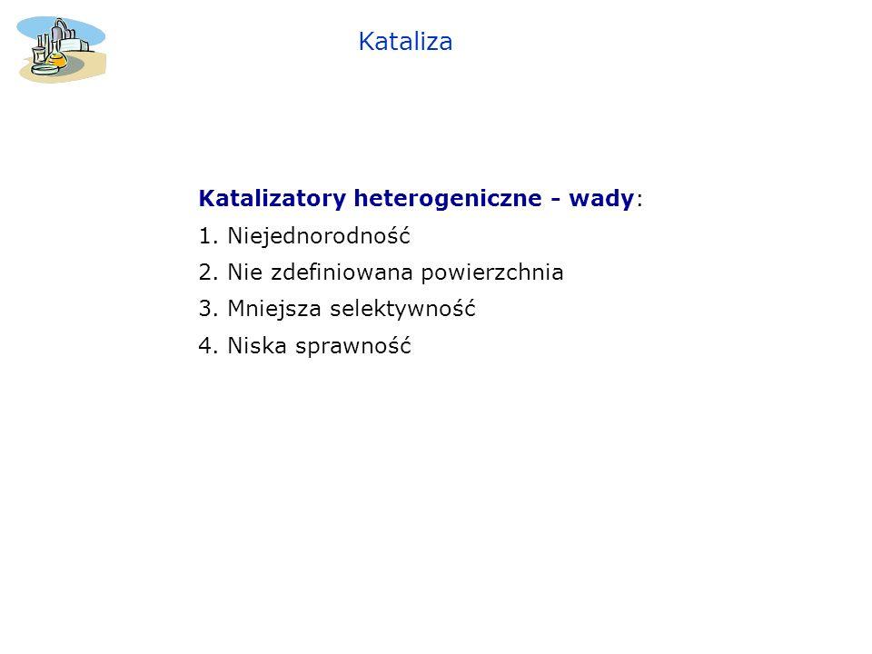 Katalizatory heterogeniczne - wady: 1. Niejednorodność 2. Nie zdefiniowana powierzchnia 3. Mniejsza selektywność 4. Niska sprawność Kataliza