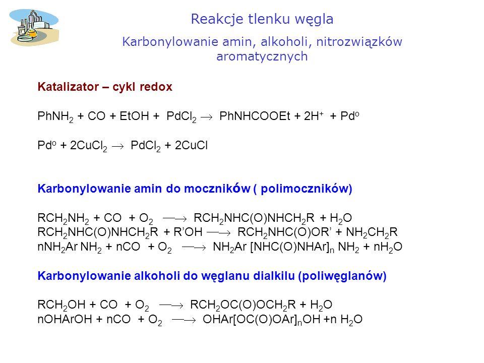 Reakcje tlenku węgla Karbonylowanie amin, alkoholi, nitrozwiązków aromatycznych Katalizator – cykl redox PhNH 2 + CO + EtOH + PdCl 2 PhNHCOOEt + 2H +