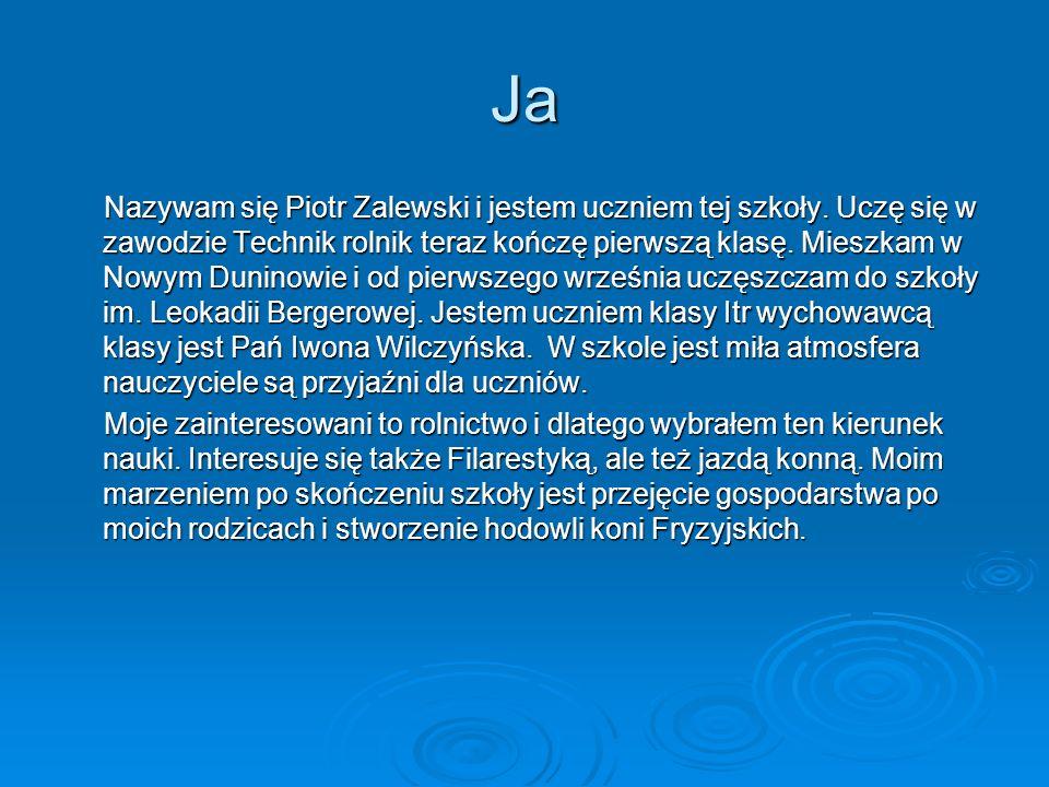Ja Nazywam się Piotr Zalewski i jestem uczniem tej szkoły. Uczę się w zawodzie Technik rolnik teraz kończę pierwszą klasę. Mieszkam w Nowym Duninowie