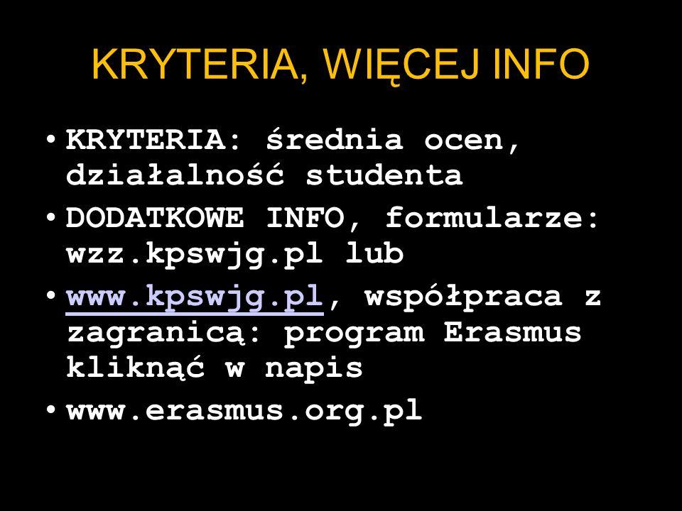 KRYTERIA, WIĘCEJ INFO KRYTERIA: średnia ocen, działalność studenta DODATKOWE INFO, formularze: wzz.kpswjg.pl lub www.kpswjg.pl, współpraca z zagranicą: program Erasmus kliknąć w napiswww.kpswjg.pl www.erasmus.org.pl
