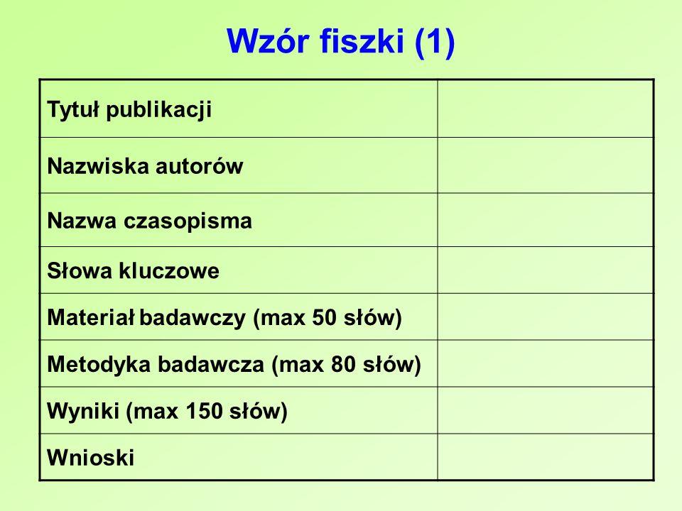 Wzór fiszki (1) Tytuł publikacji Nazwiska autorów Nazwa czasopisma Słowa kluczowe Materiał badawczy (max 50 słów) Metodyka badawcza (max 80 słów) Wyni