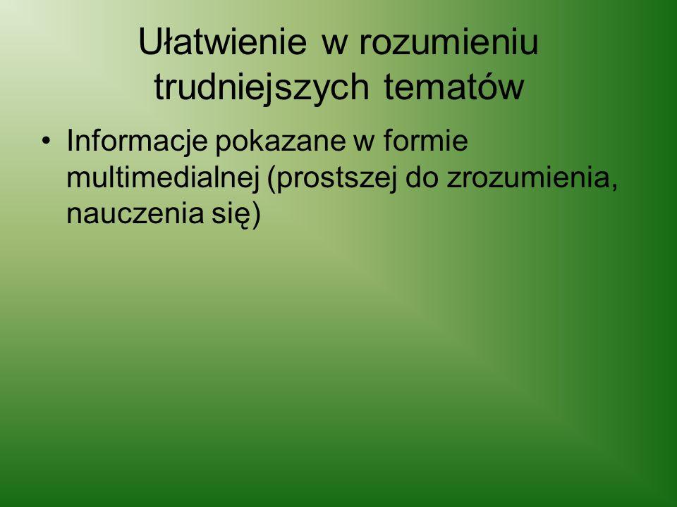 Ułatwienie w rozumieniu trudniejszych tematów Informacje pokazane w formie multimedialnej (prostszej do zrozumienia, nauczenia się)