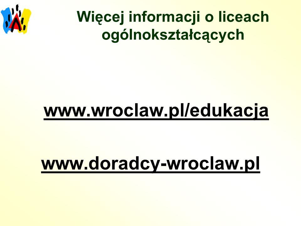Więcej informacji o liceach ogólnokształcących www.wroclaw.pl/edukacja www.doradcy-wroclaw.pl