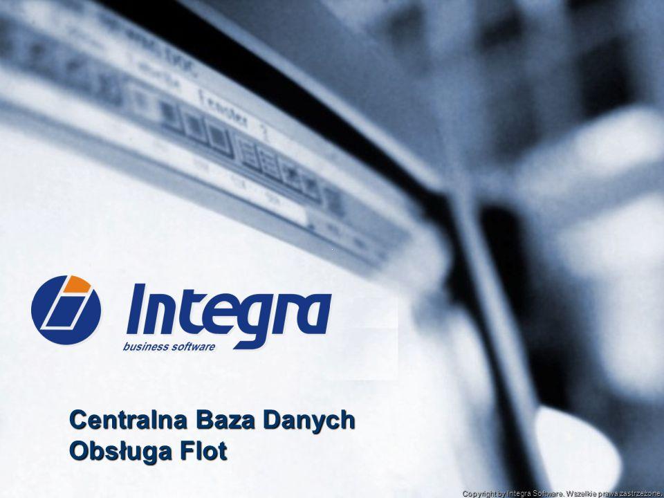 Centralna Baza Danych Obsługa Flot Copyright by Integra Software. Wszelkie prawa zastrzeżone.