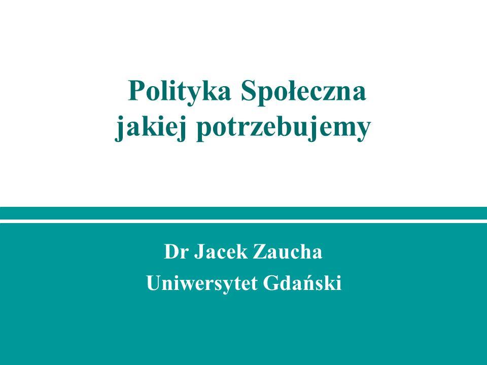 Polityka Społeczna jakiej potrzebujemy Dr Jacek Zaucha Uniwersytet Gdański