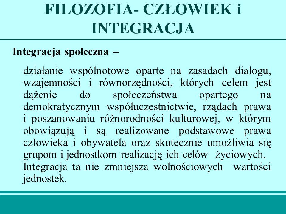 FILOZOFIA- CZŁOWIEK i INTEGRACJA Integracja społeczna – działanie wspólnotowe oparte na zasadach dialogu, wzajemności i równorzędności, których celem