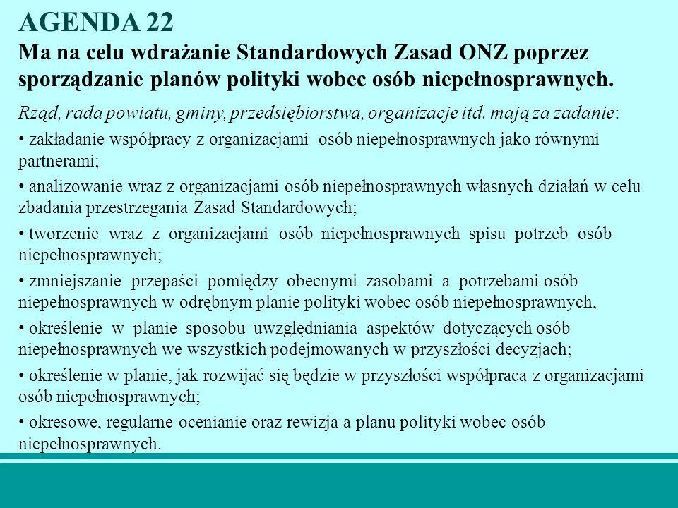 AGENDA 22 Ma na celu wdrażanie Standardowych Zasad ONZ poprzez sporządzanie planów polityki wobec osób niepełnosprawnych. Rząd, rada powiatu, gminy, p