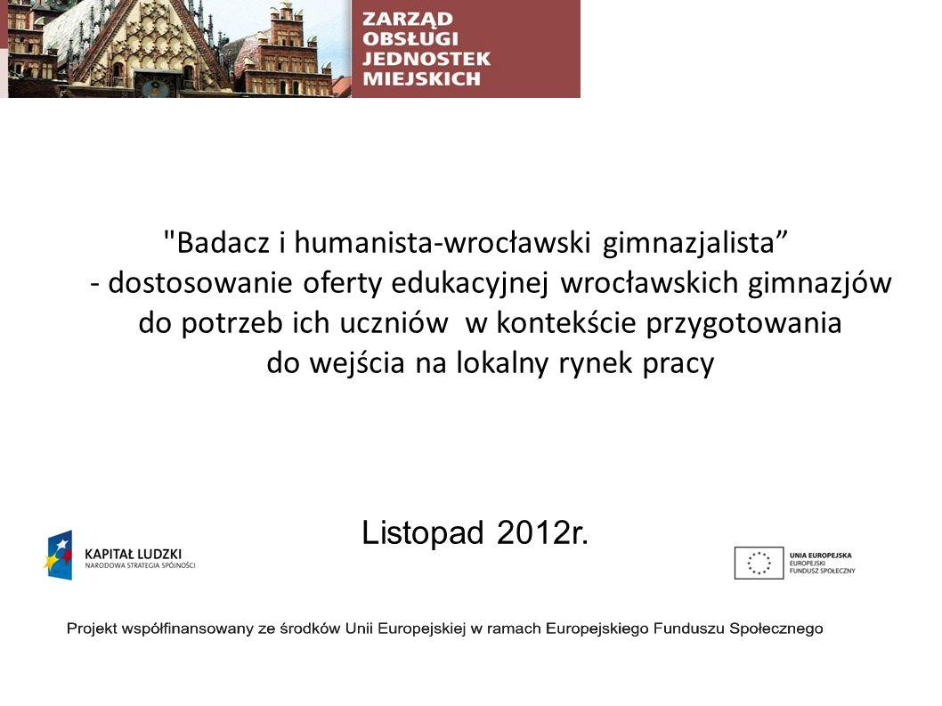 Badacz i humanista-wrocławski gimnazjalista - dostosowanie oferty edukacyjnej wrocławskich gimnazjów do potrzeb ich uczniów w kontekście przygotowania do wejścia na lokalny rynek pracy Listopad 2012r.