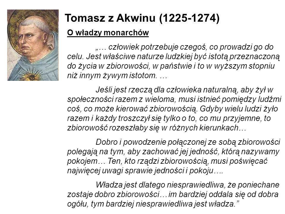 Tomasz z Akwinu (1225-1274) O władzy monarchów … człowiek potrzebuje czegoś, co prowadzi go do celu. Jest właściwe naturze ludzkiej być istotą przezna
