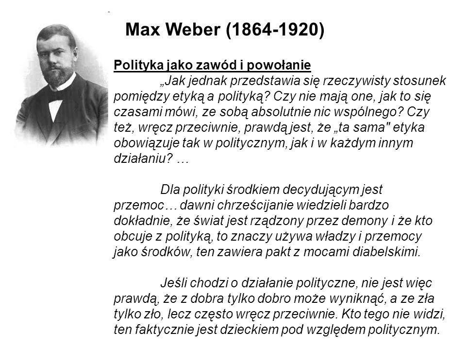 Max Weber (1864-1920) Polityka jako zawód i powołanie Jak jednak przedstawia się rzeczywisty stosunek pomiędzy etyką a polityką? Czy nie mają one, jak