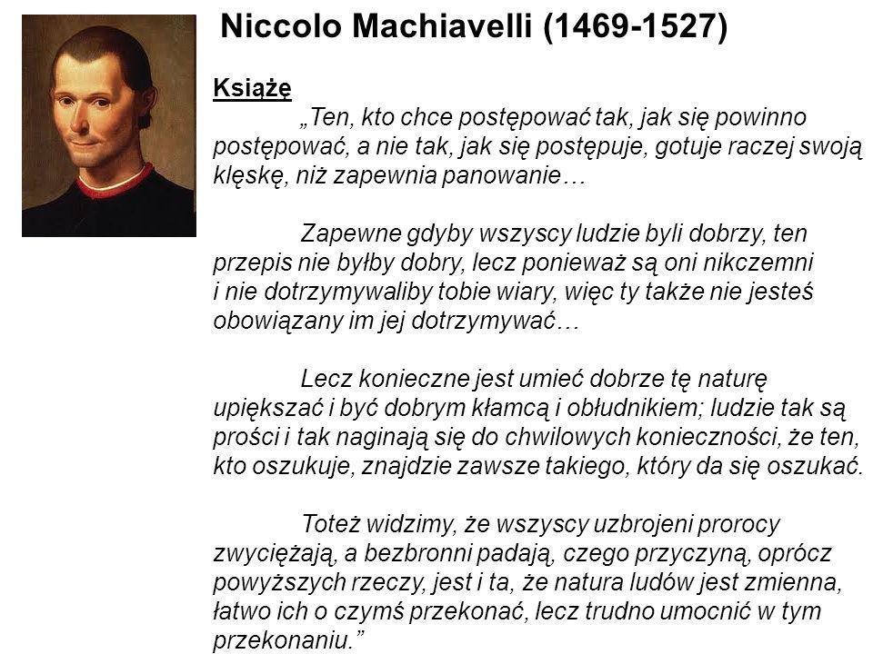 Niccolo Machiavelli (1469-1527) Książę Ten, kto chce postępować tak, jak się powinno postępować, a nie tak, jak się postępuje, gotuje raczej swoją klę