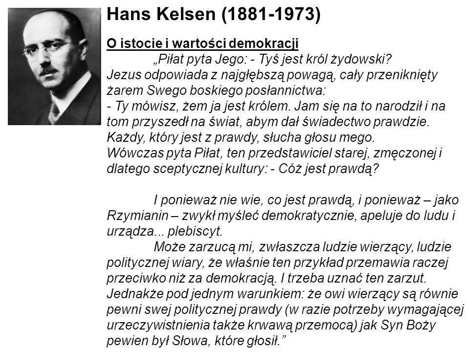 Hans Kelsen (1881-1973) O istocie i wartości demokracji Piłat pyta Jego: - Tyś jest król żydowski? Jezus odpowiada z najgłębszą powagą, cały przenikni