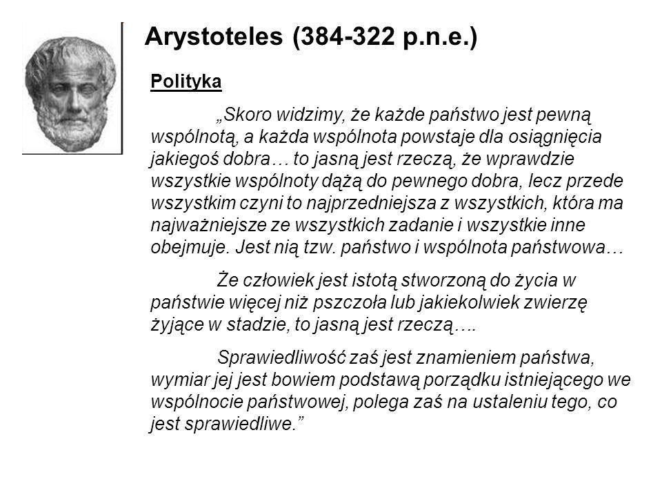 Arystoteles (384-322 p.n.e.) Polityka Skoro widzimy, że każde państwo jest pewną wspólnotą, a każda wspólnota powstaje dla osiągnięcia jakiegoś dobra…