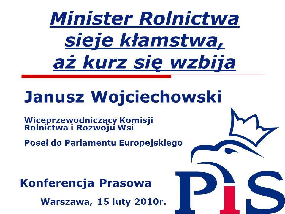 Minister Rolnictwa sieje kłamstwa, aż kurz się wzbija Janusz Wojciechowski Wiceprzewodniczący Komisji Rolnictwa i Rozwoju Wsi Poseł do Parlamentu Euro
