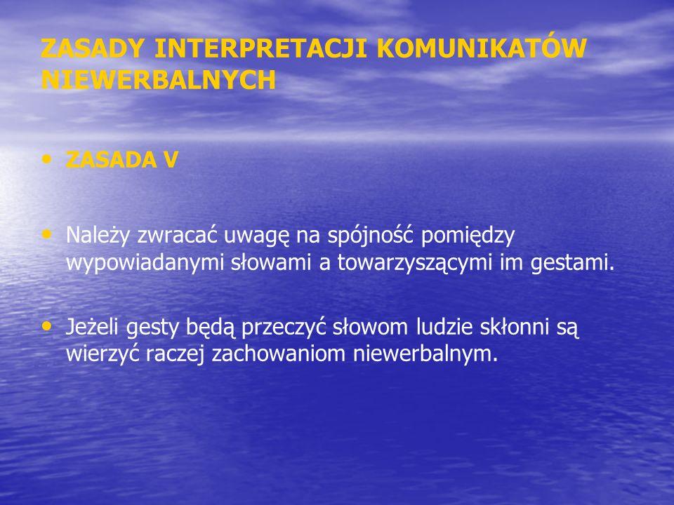 ZASADY INTERPRETACJI KOMUNIKATÓW NIEWERBALNYCH ZASADA V Należy zwracać uwagę na spójność pomiędzy wypowiadanymi słowami a towarzyszącymi im gestami. J