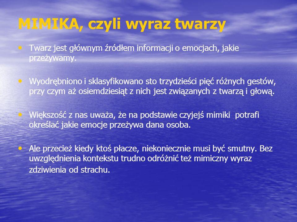 MIMIKA, czyli wyraz twarzy Twarz jest głównym źródłem informacji o emocjach, jakie przeżywamy. Wyodrębniono i sklasyfikowano sto trzydzieści pięć różn
