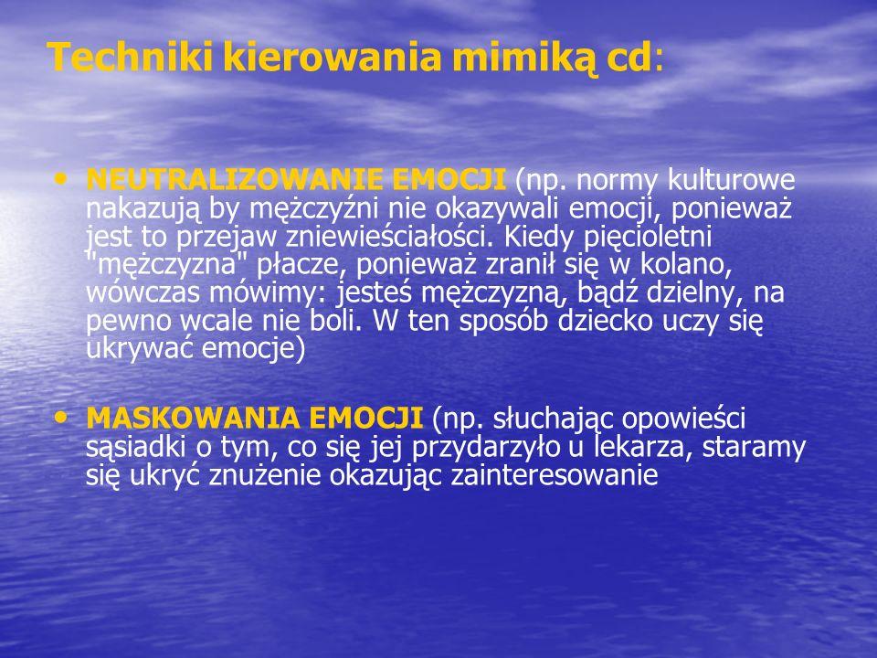 Techniki kierowania mimiką cd: NEUTRALIZOWANIE EMOCJI (np. normy kulturowe nakazują by mężczyźni nie okazywali emocji, ponieważ jest to przejaw zniewi