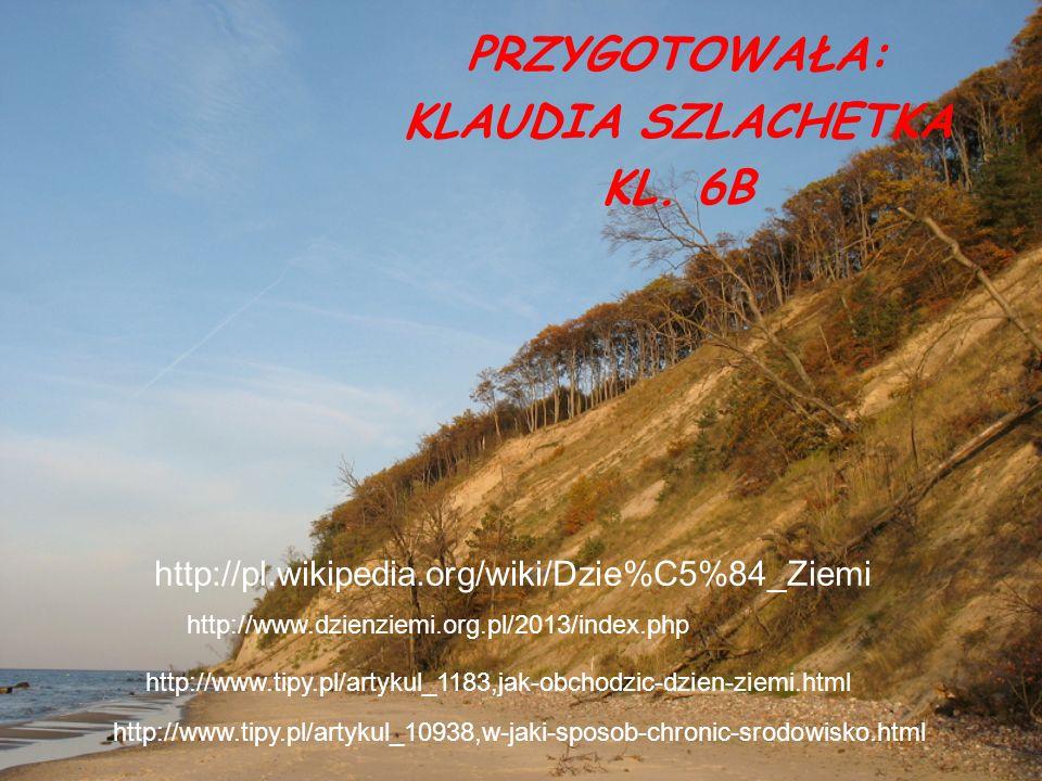 http://pl.wikipedia.org/wiki/Dzie%C5%84_Ziemi PRZYGOTOWAŁA: KLAUDIA SZLACHETKA KL. 6B http://www.dzienziemi.org.pl/2013/index.php http://www.tipy.pl/a
