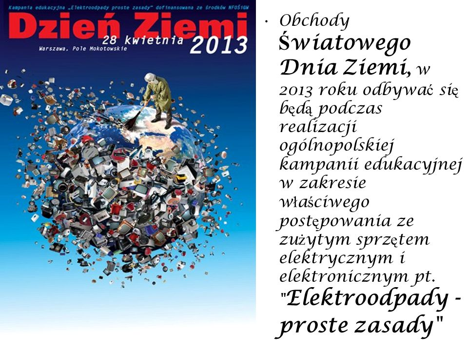 Obchody Ś wiatowego Dnia Ziemi, w 2013 roku odbywa ć si ę b ę d ą podczas realizacji ogólnopolskiej kampanii edukacyjnej w zakresie w ł a ś ciwego pos