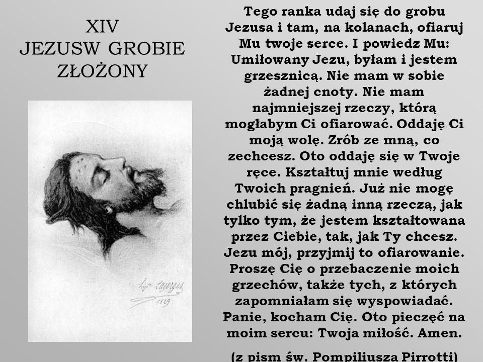 Tego ranka udaj się do grobu Jezusa i tam, na kolanach, ofiaruj Mu twoje serce. I powiedz Mu: Umiłowany Jezu, byłam i jestem grzesznicą. Nie mam w sob