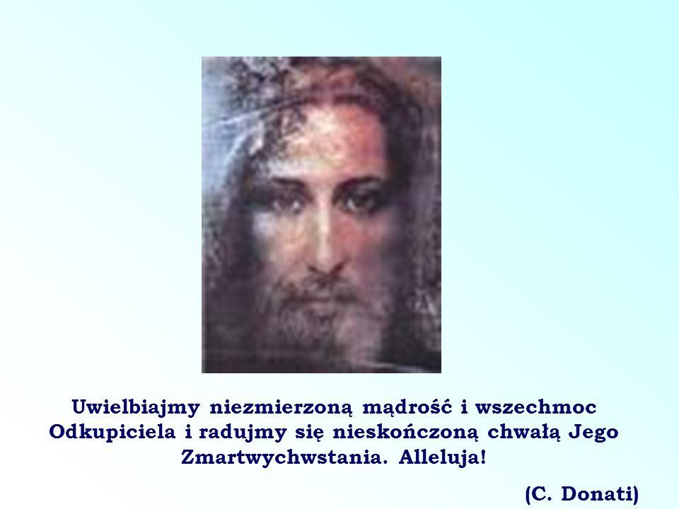 Uwielbiajmy niezmierzoną mądrość i wszechmoc Odkupiciela i radujmy się nieskończoną chwałą Jego Zmartwychwstania. Alleluja! (C. Donati)