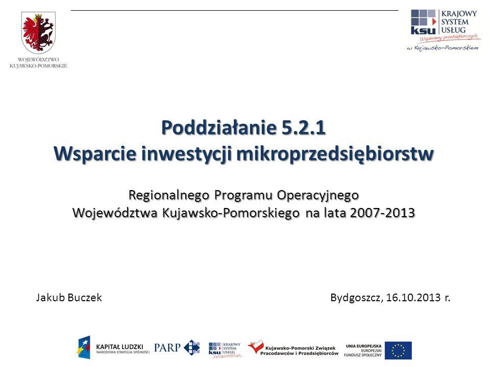 Poddziałanie 5.2.1 Wsparcie inwestycji mikroprzedsiębiorstw Regionalnego Programu Operacyjnego Województwa Kujawsko-Pomorskiego na lata 2007-2013 Jakub Buczek Bydgoszcz, 16.10.2013 r.
