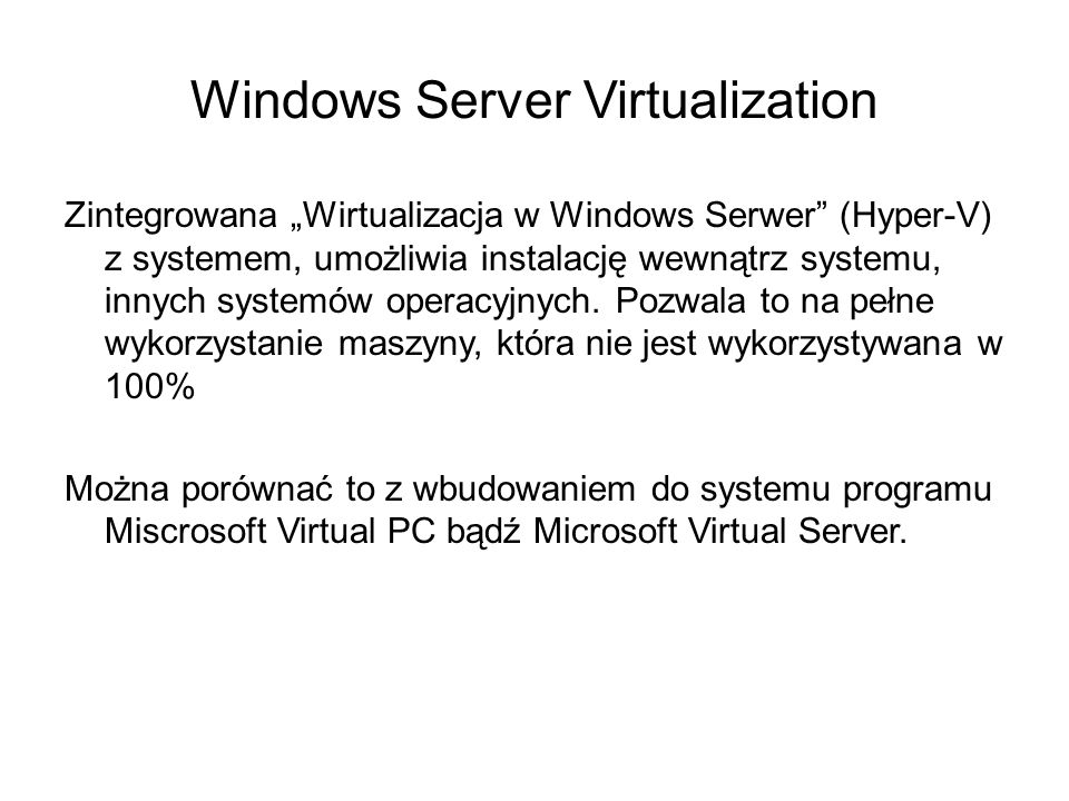 Windows Server Virtualization Zintegrowana Wirtualizacja w Windows Serwer (Hyper-V) z systemem, umożliwia instalację wewnątrz systemu, innych systemów