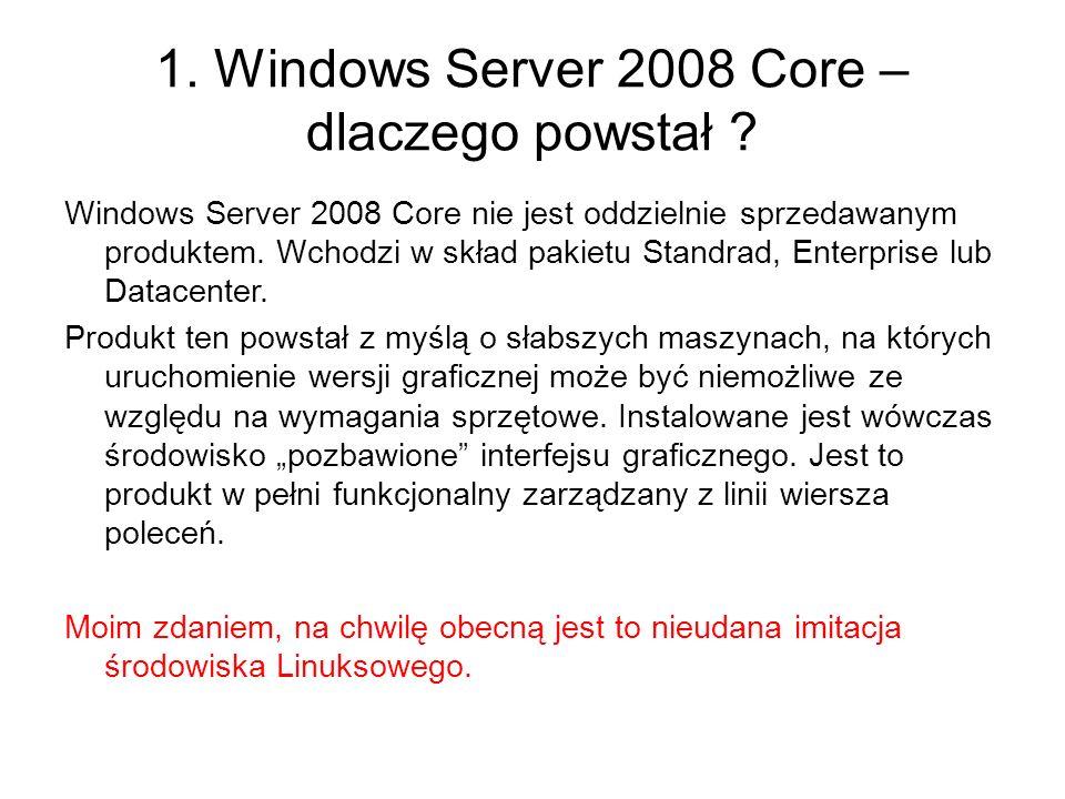1. Windows Server 2008 Core – dlaczego powstał ? Windows Server 2008 Core nie jest oddzielnie sprzedawanym produktem. Wchodzi w skład pakietu Standrad