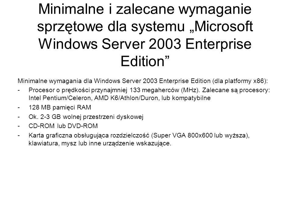 Minimalne i zalecane wymaganie sprzętowe dla systemu Microsoft Windows Server 2003 Enterprise Edition Zalecane wymagania dla Windows Server 2003 Enterprise Edition (dla platformy x86): -Jeden lub więcej procesorów o prędkości przynajmniej 550 megaherców (MHz).