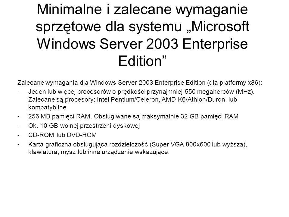 Minimalne i zalecane wymaganie sprzętowe dla nowego systemu Microsoft Windows Server 2008 Core oraz Enterprise Edition Minimalne wymagania: Windows Server 2008 Enterprise Edition Procesor: minimum 1 GHz Pamięć RAM: 512 MB Wolna przestrzeń dyskowa: 10 GB Napęd DVD-ROM Karta graficzna obsługująca rozdzielczość Super-VGA (800x600) Klawiatura oraz mysz Dostęp do internetu Zalecane wymagania: Windows Server 2008 Enterprise Edition Procesor: 2 GHz lub szybszy Pamięć RAM: 2 GB (obsługiwane maksymalnie 64 GB) Wolna przestrzeń dyskowa: 40 GB Karta graficzna obsługująca rozdzielczość Super-VGA (800x600) Klawiatura oraz mysz Dostęp do internetu