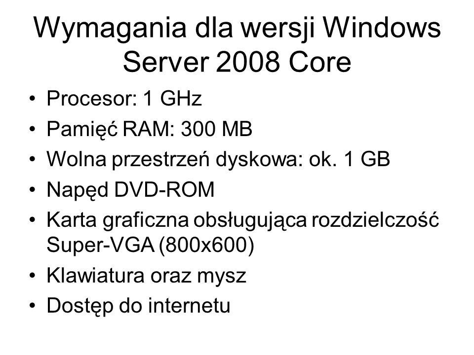 Wymagania dla wersji Windows Server 2008 Core Procesor: 1 GHz Pamięć RAM: 300 MB Wolna przestrzeń dyskowa: ok. 1 GB Napęd DVD-ROM Karta graficzna obsł