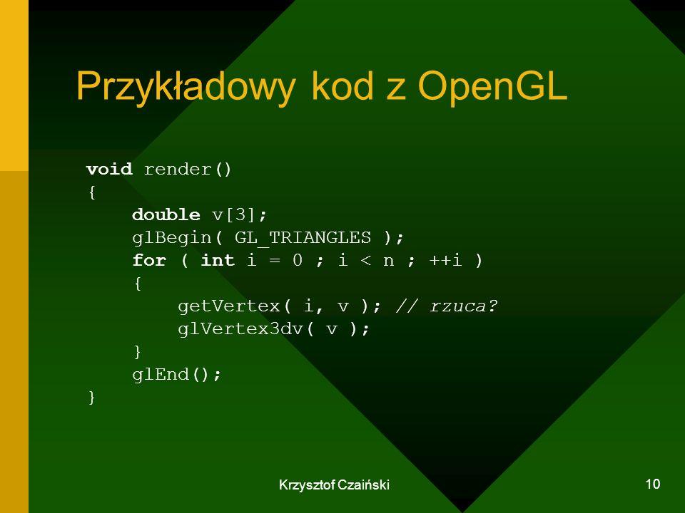 Krzysztof Czaiński 10 Przykładowy kod z OpenGL void render() { double v[3]; glBegin( GL_TRIANGLES ); for ( int i = 0 ; i < n ; ++i ) { getVertex( i, v