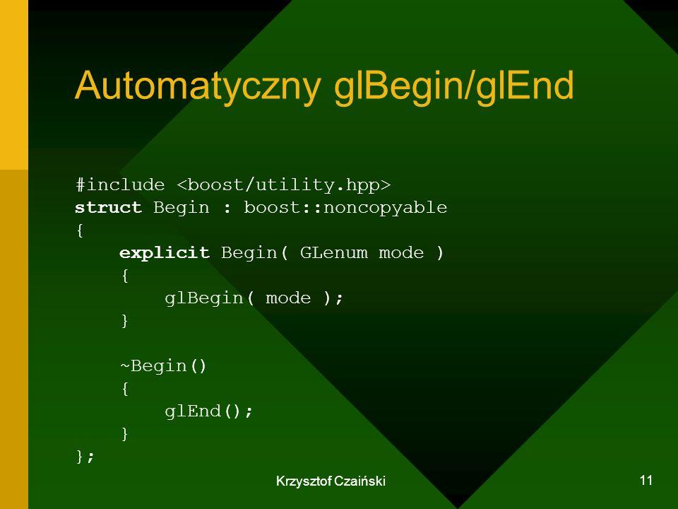 Krzysztof Czaiński 11 Automatyczny glBegin/glEnd struct Begin { explicit Begin( GLenum mode ) { glBegin( mode ); } ~Begin() { glEnd(); } }; #include :