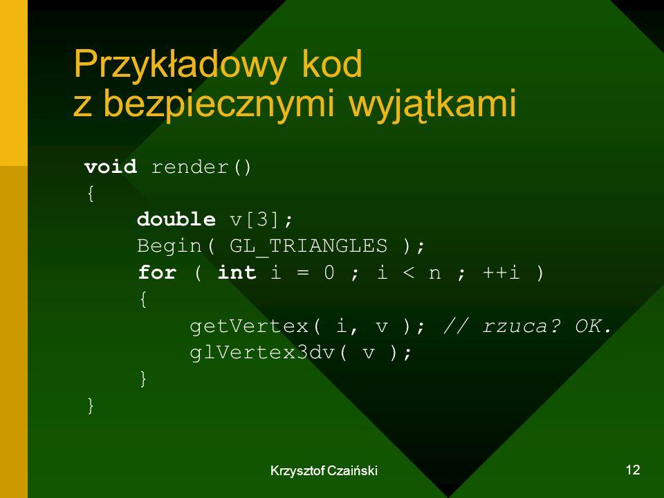 Krzysztof Czaiński 12 Przykładowy kod z bezpiecznymi wyjątkami void render() { double v[3]; Begin( GL_TRIANGLES ); for ( int i = 0 ; i < n ; ++i ) { g