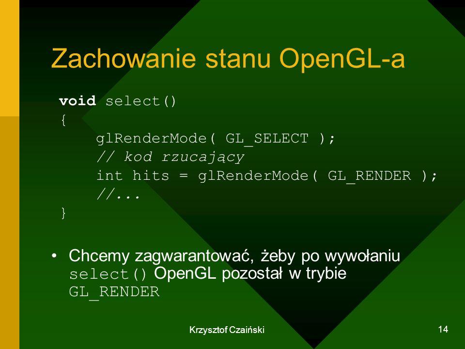 Krzysztof Czaiński 14 Zachowanie stanu OpenGL-a void select() { glRenderMode( GL_SELECT ); // kod rzucający int hits = glRenderMode( GL_RENDER ); //..