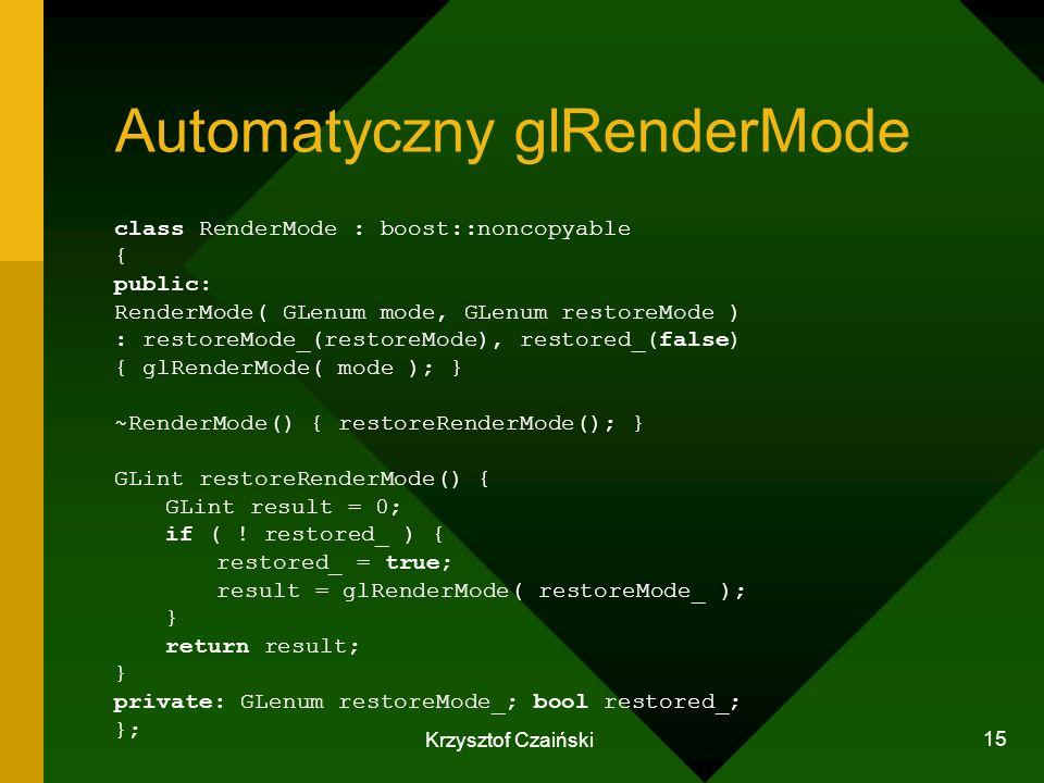 Krzysztof Czaiński 15 Automatyczny glRenderMode class RenderMode : boost::noncopyable { public: RenderMode( GLenum mode, GLenum restoreMode ) : restor