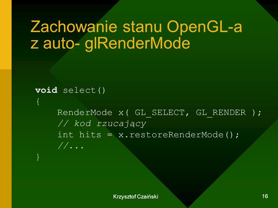 Krzysztof Czaiński 16 Zachowanie stanu OpenGL-a z auto- glRenderMode void select() { RenderMode x( GL_SELECT, GL_RENDER ); // kod rzucający int hits =