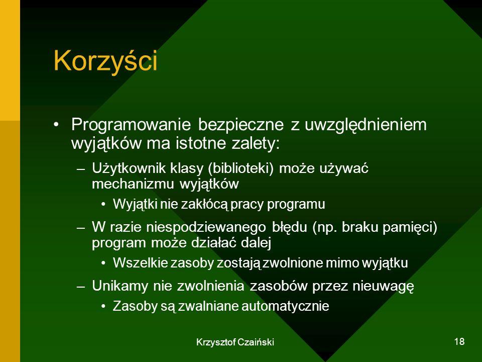 Krzysztof Czaiński 18 Korzyści Programowanie bezpieczne z uwzględnieniem wyjątków ma istotne zalety: –Użytkownik klasy (biblioteki) może używać mechan