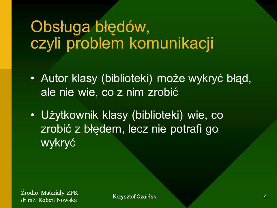 Krzysztof Czaiński 4 Obsługa błędów, czyli problem komunikacji Autor klasy (biblioteki) może wykryć błąd, ale nie wie, co z nim zrobić Użytkownik klas