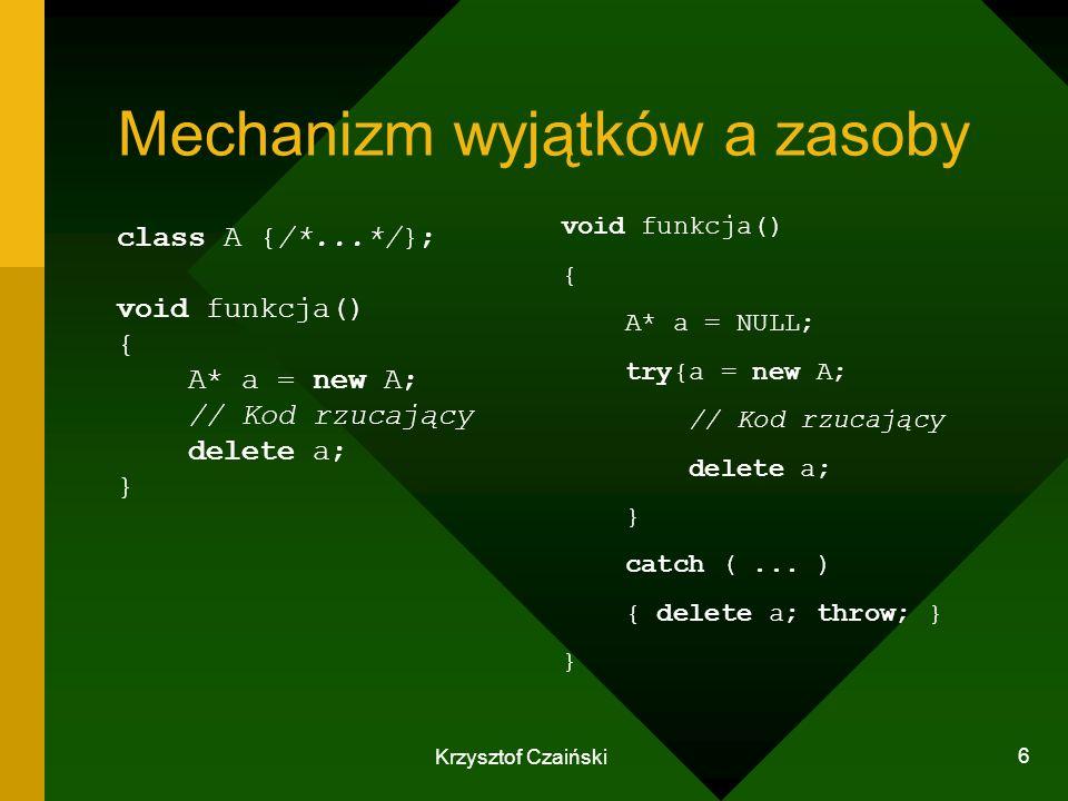 Krzysztof Czaiński 6 Mechanizm wyjątków a zasoby class A {/*...*/}; void funkcja() { A* a = new A; // Kod rzucający delete a; } void funkcja() { A* a