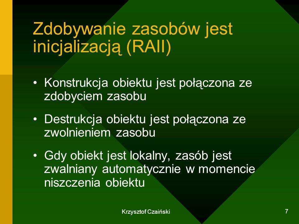 Krzysztof Czaiński 7 Zdobywanie zasobów jest inicjalizacją (RAII) Konstrukcja obiektu jest połączona ze zdobyciem zasobu Destrukcja obiektu jest połąc