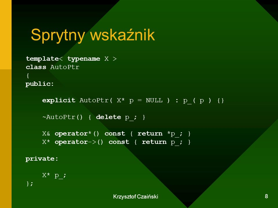 Krzysztof Czaiński 8 Sprytny wskaźnik template class AutoPtr { public: explicit AutoPtr( X* p = NULL ) : p_( p ) {} ~AutoPtr() { delete p_; } X& opera
