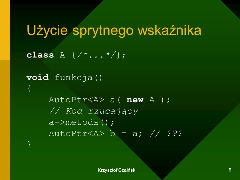 Krzysztof Czaiński 9 Użycie sprytnego wskaźnika class A {/*...*/}; void funkcja() { AutoPtr a( new A ); // Kod rzucający a->metoda(); AutoPtr b = a; /