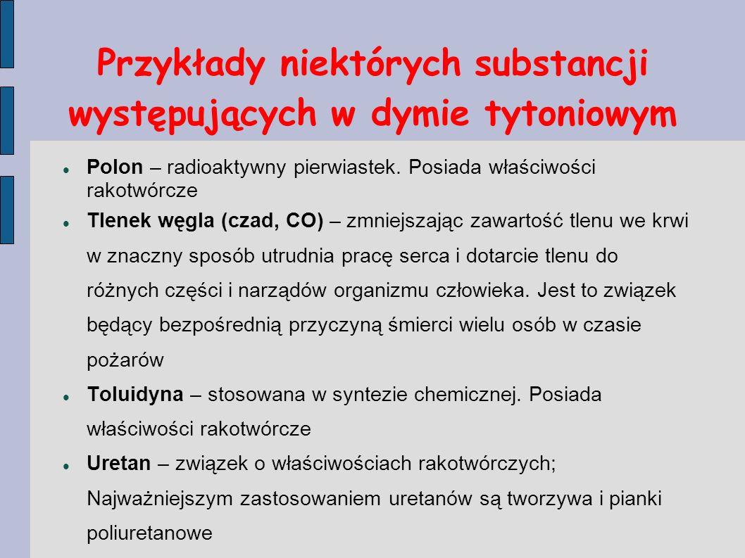 Przykłady niektórych substancji występujących w dymie tytoniowym Polon – radioaktywny pierwiastek. Posiada właściwości rakotwórcze Tlenek węgla (czad,