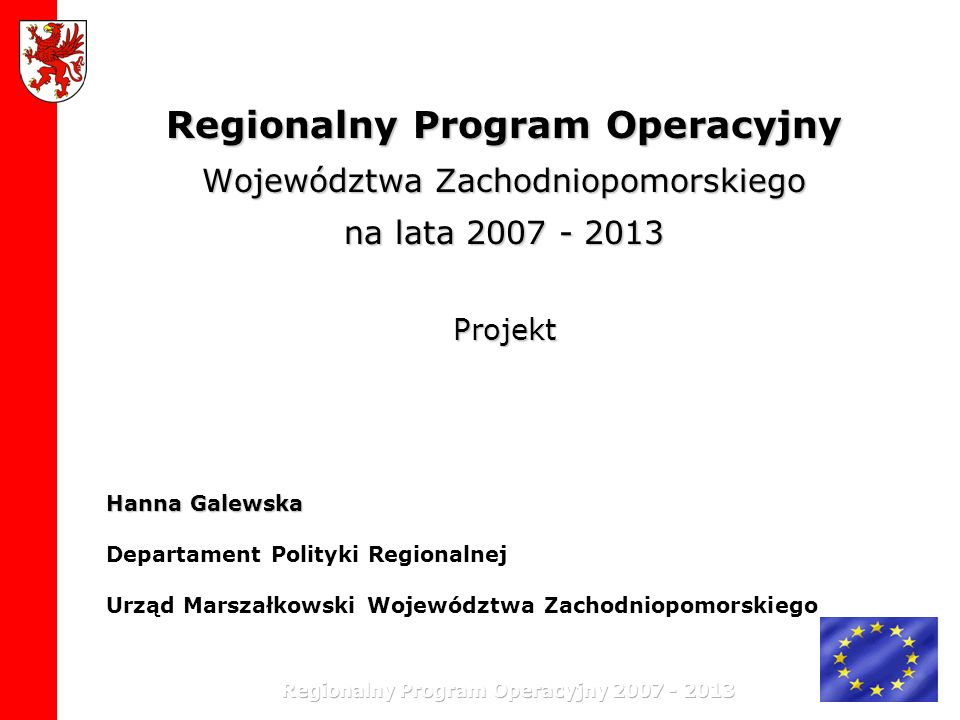 Regionalny Program Operacyjny Województwa Zachodniopomorskiego na lata 2007 - 2013 Projekt Hanna Galewska Hanna Galewska Departament Polityki Regional