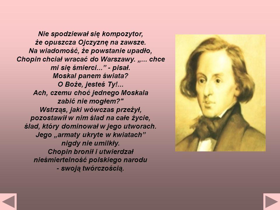 Nie spodziewał się kompozytor, że opuszcza Ojczyznę na zawsze. Na wiadomość, że powstanie upadło, Chopin chciał wracać do Warszawy.... chce mi się śmi