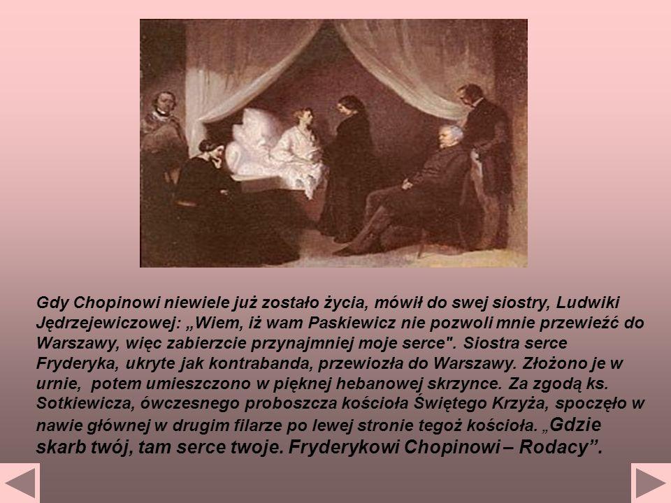 Gdy Chopinowi niewiele już zostało życia, mówił do swej siostry, Ludwiki Jędrzejewiczowej: Wiem, iż wam Paskiewicz nie pozwoli mnie przewieźć do Warsz